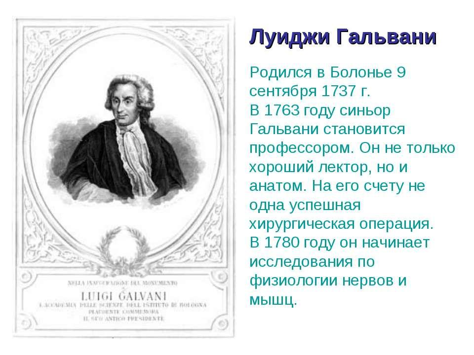 Луиджи Гальвани Родился в Болонье 9 сентября 1737 г. В 1763 году синьор Гальв...