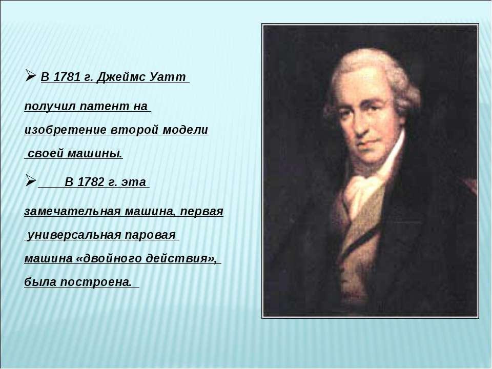В 1781 г. Джеймс Уатт получил патент на изобретение второй модели своей машин...