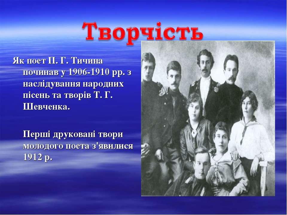 Як поет П. Г. Тичина починав у 1906-1910 рр. з наслідування народних пісень т...