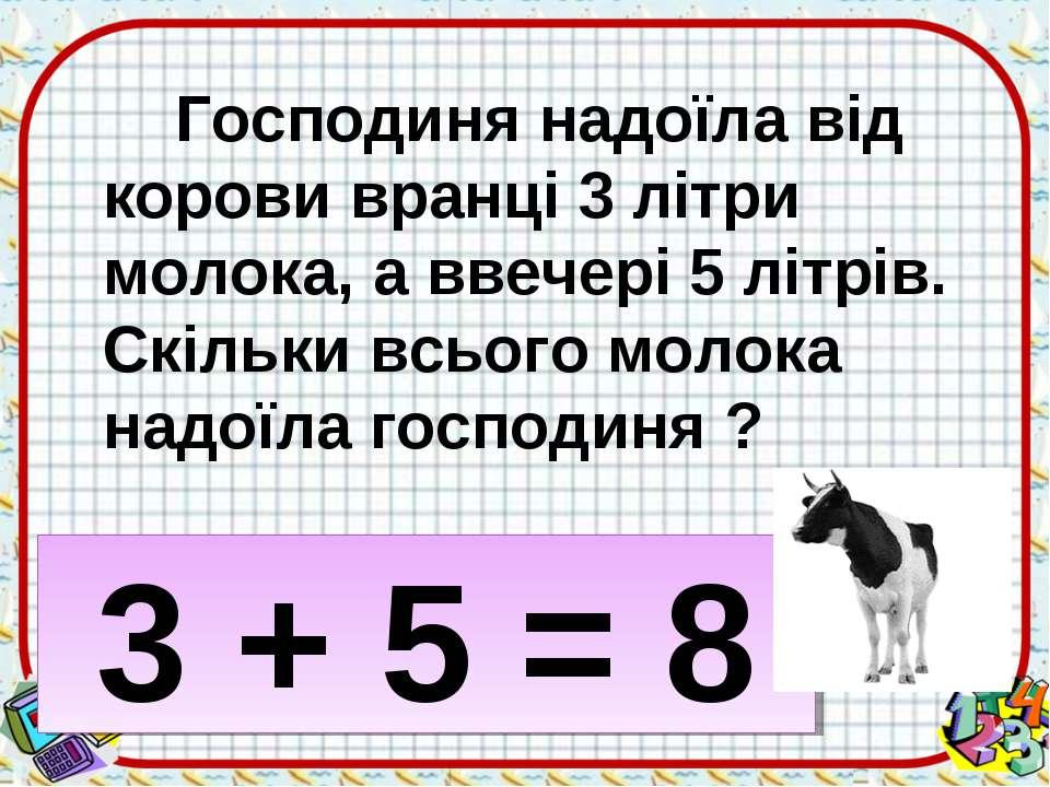 Господиня надоїла від корови вранці 3 літри молока, а ввечері 5 літрів. Скіль...
