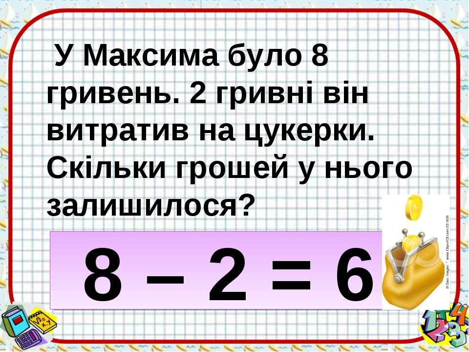 У Максима було 8 гривень. 2 гривні він витратив на цукерки. Скільки грошей у ...