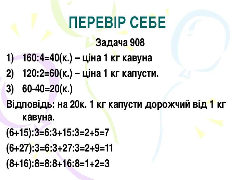 ПЕРЕВІР СЕБЕ Задача 908 160:4=40(к.) – ціна 1 кг кавуна 120:2=60(к.) – ціна 1...