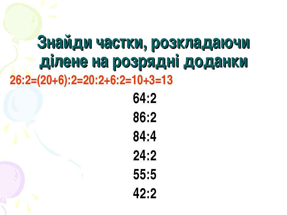 Знайди частки, розкладаючи ділене на розрядні доданки 26:2=(20+6):2=20:2+6:2=...