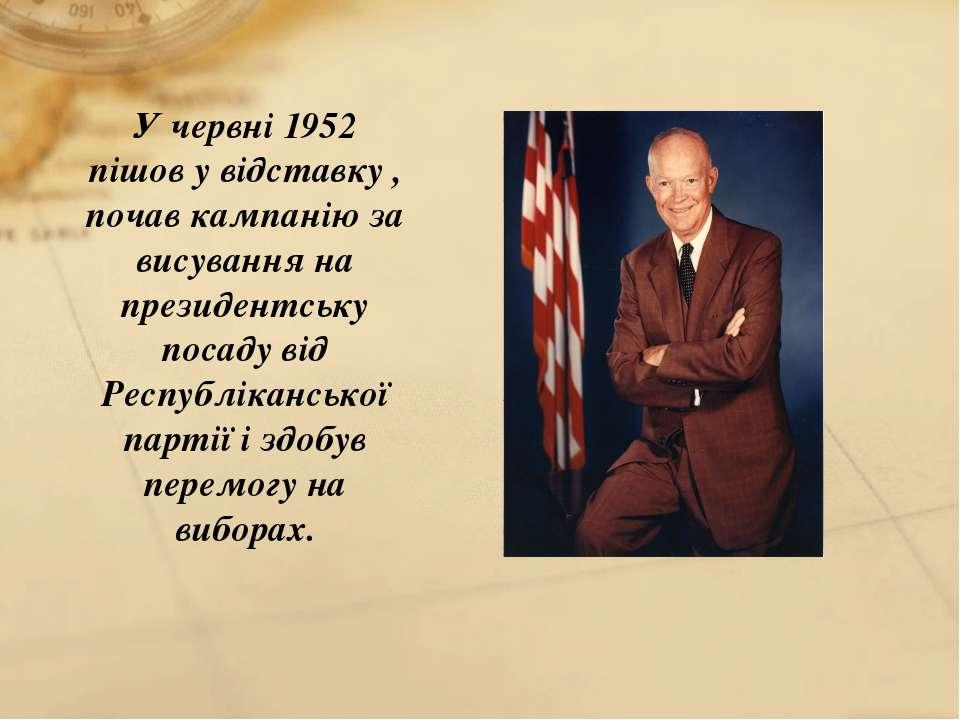У червні 1952 пішов у відставку , почав кампанію за висування на президентськ...