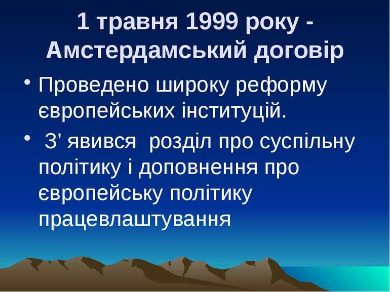 1 травня 1999 року - Амстердамський договір Проведено широку реформу європейс...