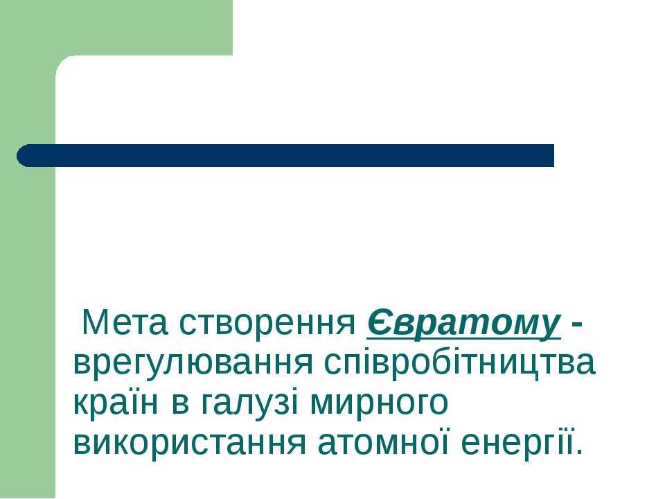 Мета створення Євратому - врегулювання співробітництва країн в галузі мирного...