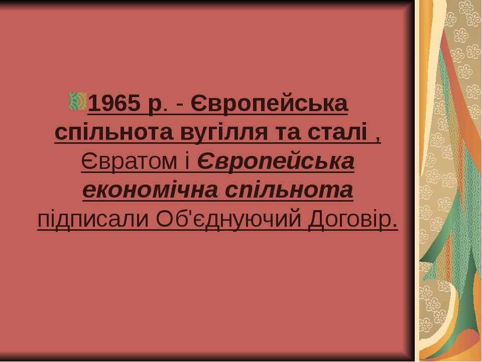 1965 р. - Європейська спільнота вугілля та сталі , Євратом і Європейська екон...
