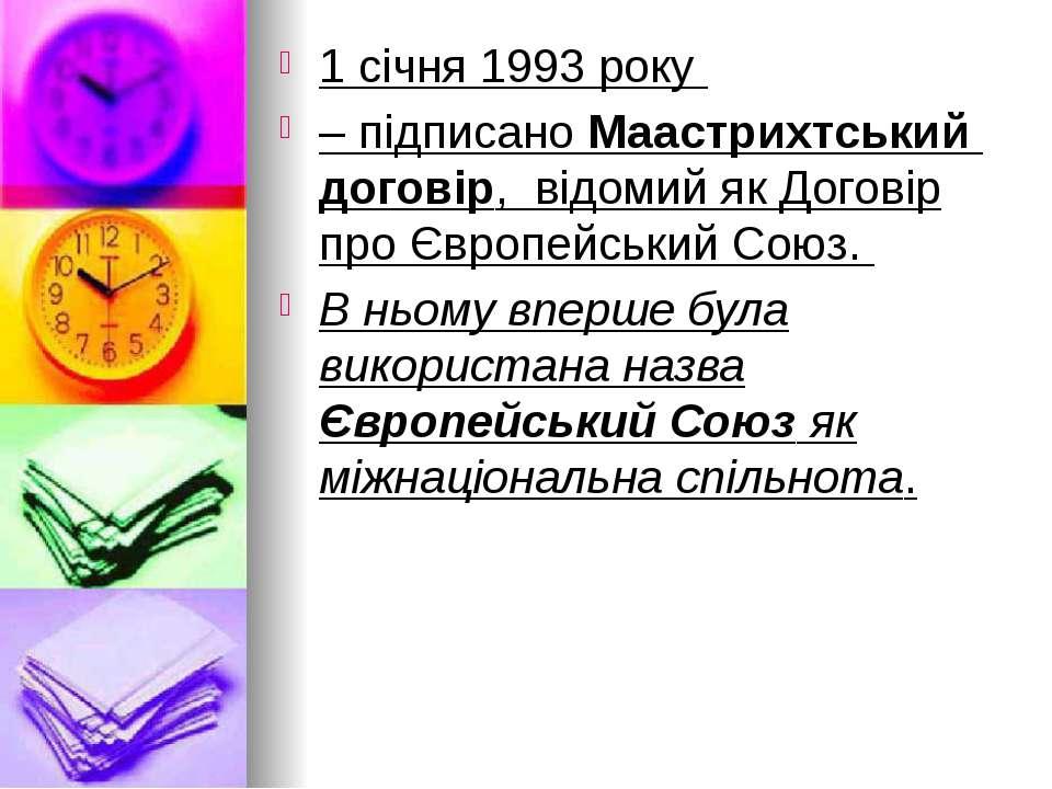 1 січня 1993 року – підписано Маастрихтський договір, відомий як Договір про ...