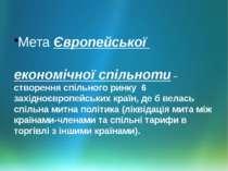 Мета Європейської економічної спільноти – створення спільного ринку 6 західно...