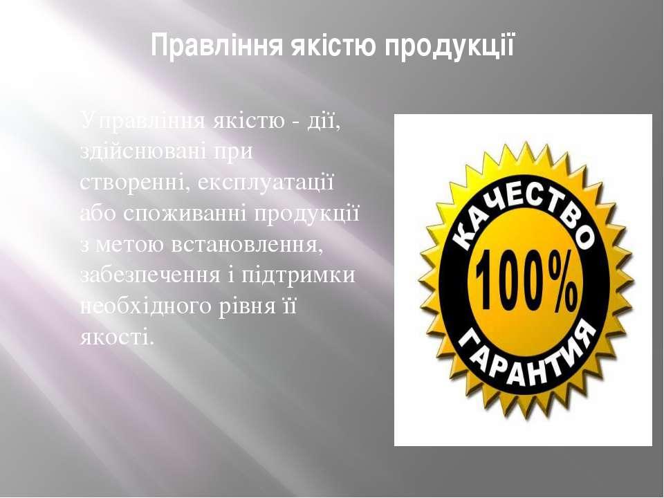 Правління якістю продукції Управління якістю - дії, здійснювані при створенні...