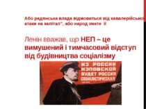 Ленін вважав, що НЕП – це вимушений і тимчасовий відступ від будівництва соці...