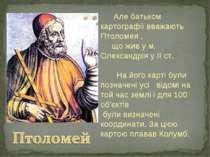 Але батьком картографії вважають Птоломея , що жив у м. Олександрія у ІІ ст. ...