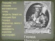 Першим, хто створив математично точну модель Землі на площині був Герард Мерк...