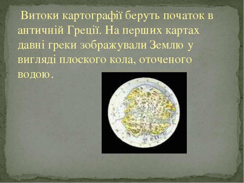 Витоки картографії беруть початок в античній Греції. На перших картах давні г...
