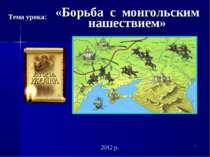 * «Борьба с монгольским нашествием» 2012 р. Тема урока:
