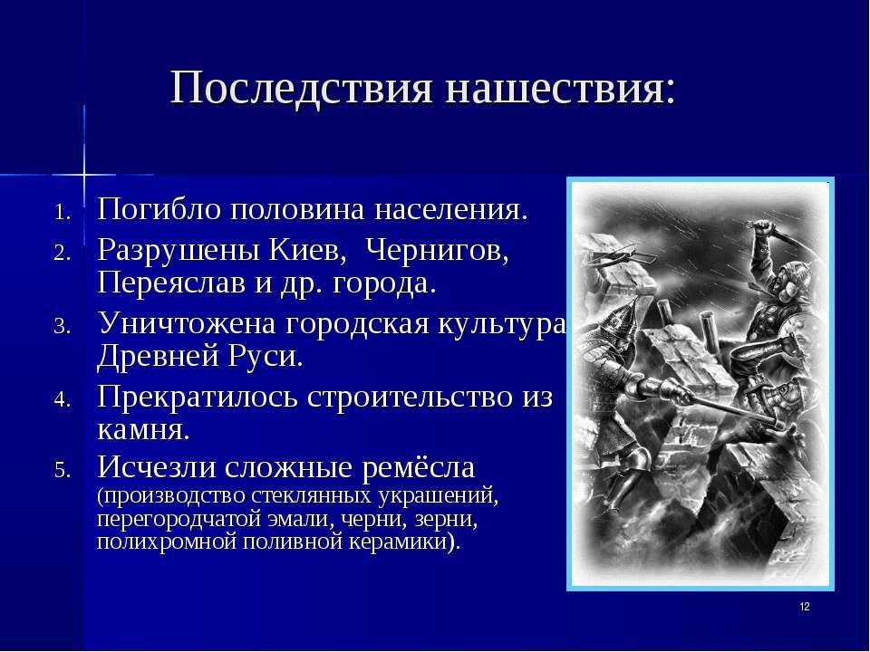 * Последствия нашествия: Погибло половина населения. Разрушены Киев, Чернигов...
