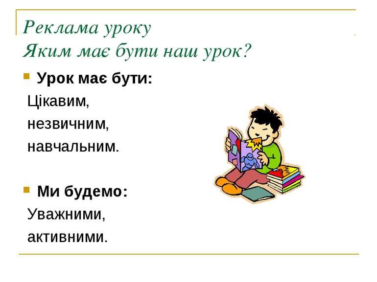 Реклама уроку Яким має бути наш урок? Урок має бути: Цікавим, незвичним, навч...