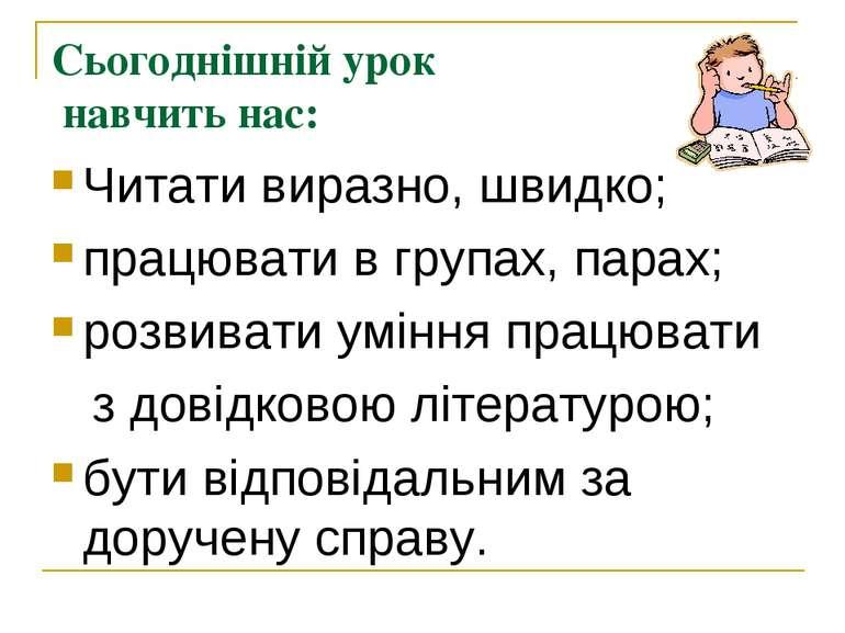 Сьогоднішній урок навчить нас: Читати виразно, швидко; працювати в групах, па...