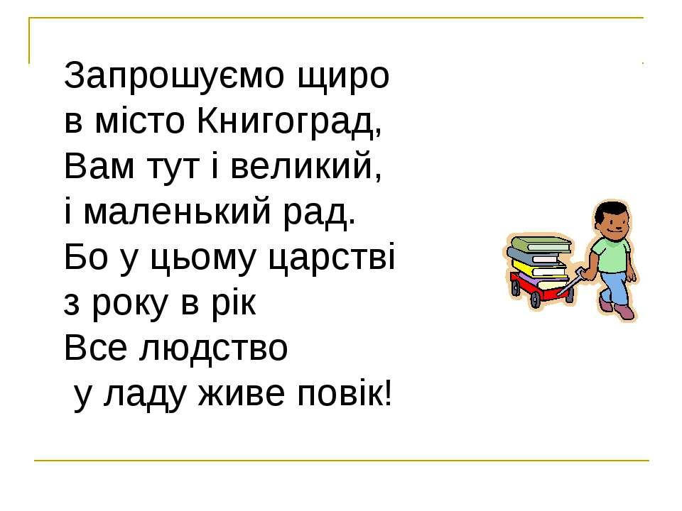 Запрошуємо щиро в місто Книгоград, Вам тут і великий, і маленький рад. Бо у ц...