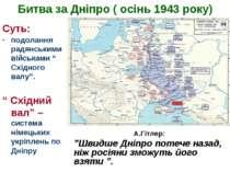 """Битва за Дніпро ( осінь 1943 року) Суть: подолання радянськими військами """" Сх..."""