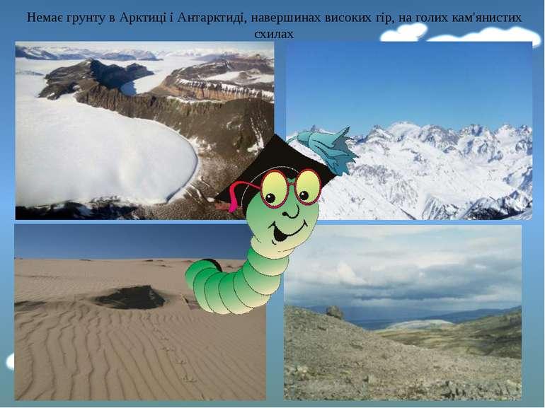 Немає грунту в Арктиці і Антарктиді, навершинах високих гір, на голих кам'яни...