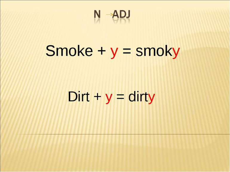 Smoke + y = smoky Dirt + y = dirty