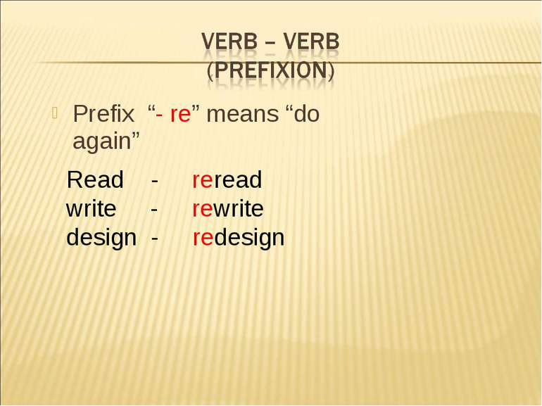 "Prefix ""- re"" means ""do again"" Read - reread write - rewrite design - redesign"
