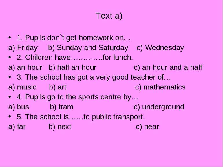 Text a) 1. Pupils don`t get homework on… a) Friday b) Sunday and Saturday c) ...