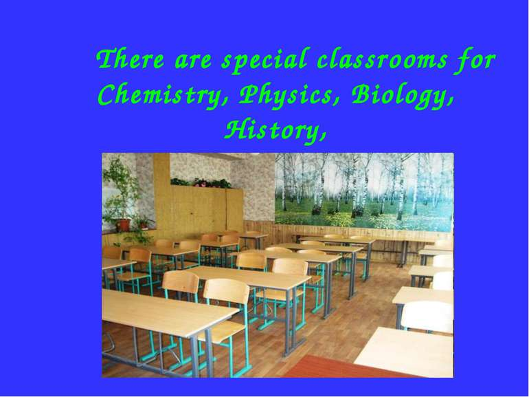 There are special classrooms for Chemistry, Physics, Biology, History, Geogra...