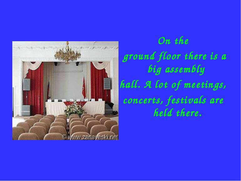 On the ground floor there is a big assembly hall. A lot of meetings, concerts...