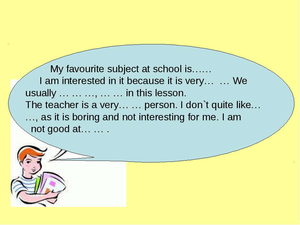 My favourite subject at school is…… I am interested in it because it is very…...