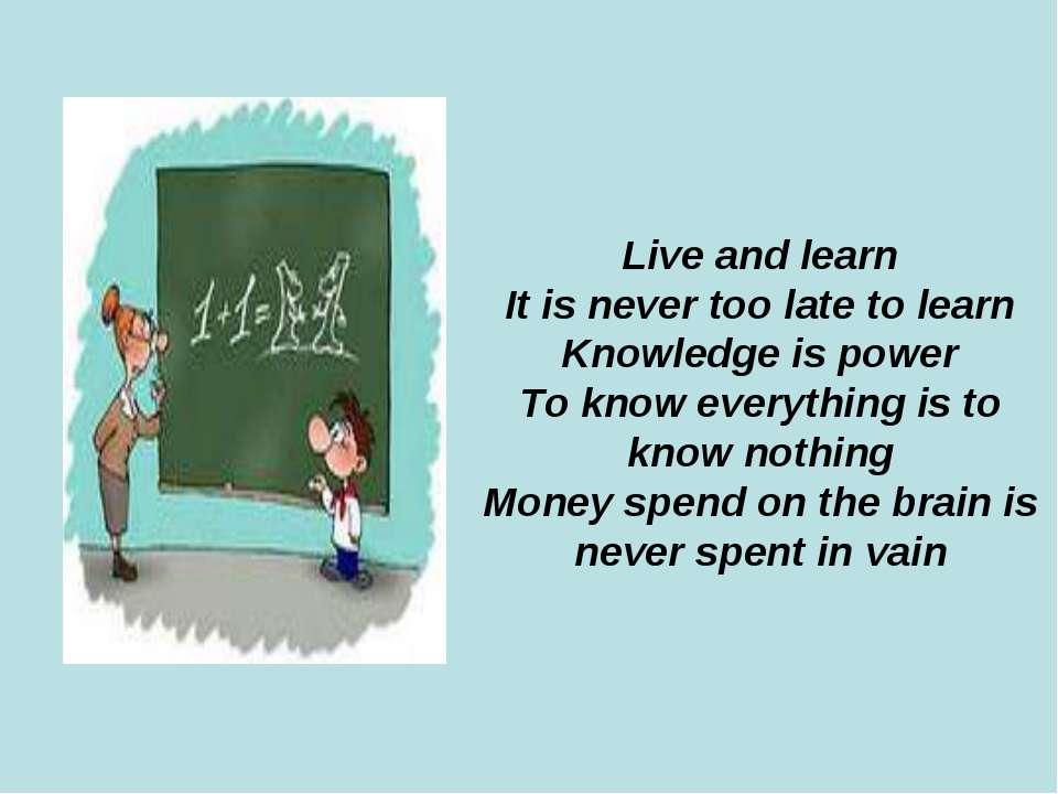 Live and learn It is never too late to learn Knowledge is power To know every...