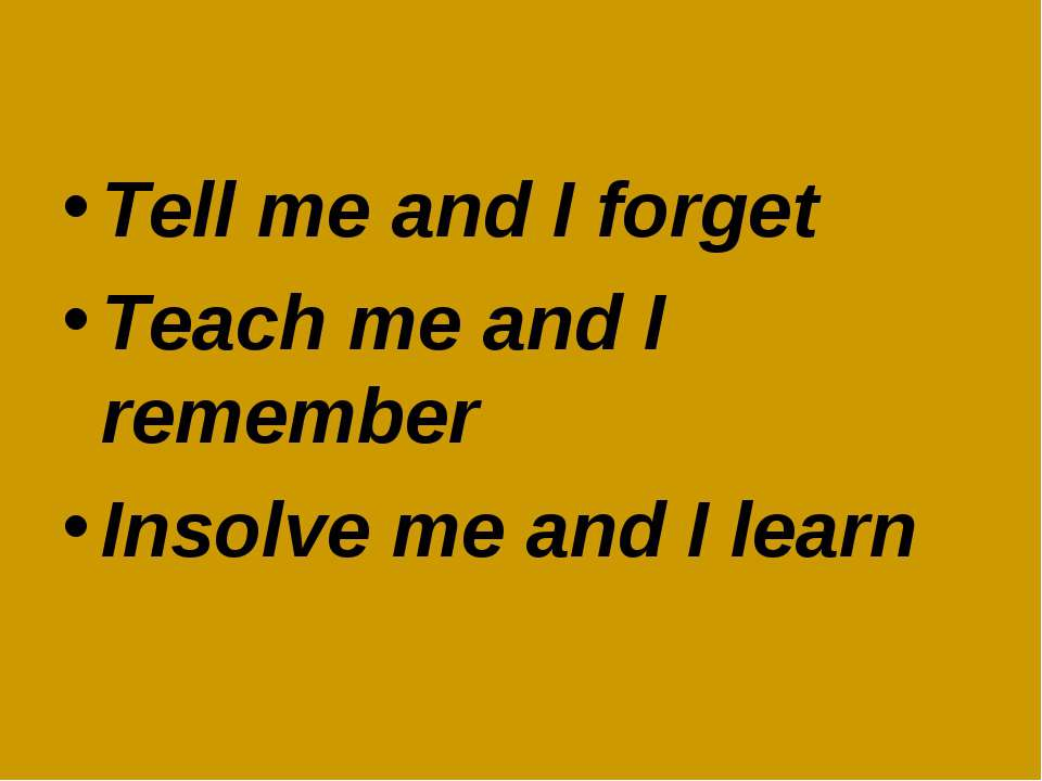Tell me and I forget Teach me and I remember Insolve me and I learn