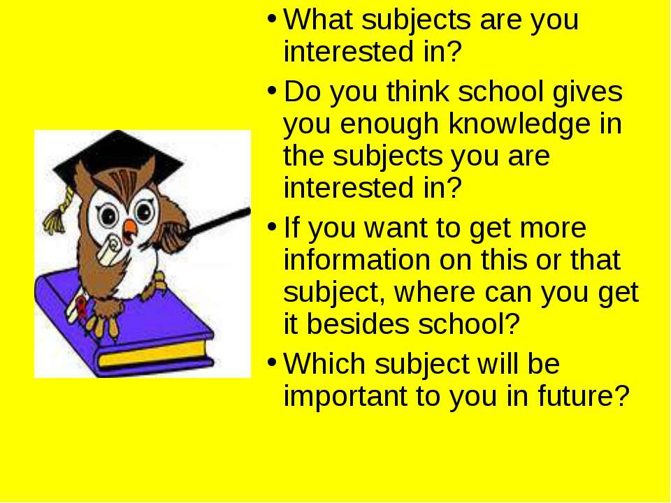 What subjects are you interested in? Do you think school gives you enough kno...
