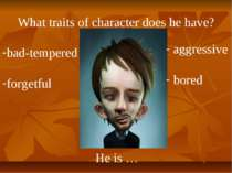 What traits of character does he have? He is … bad-tempered forgetful aggress...