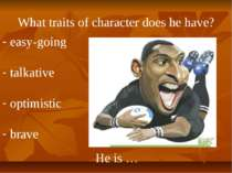 What traits of character does he have? He is … easy-going talkative optimisti...