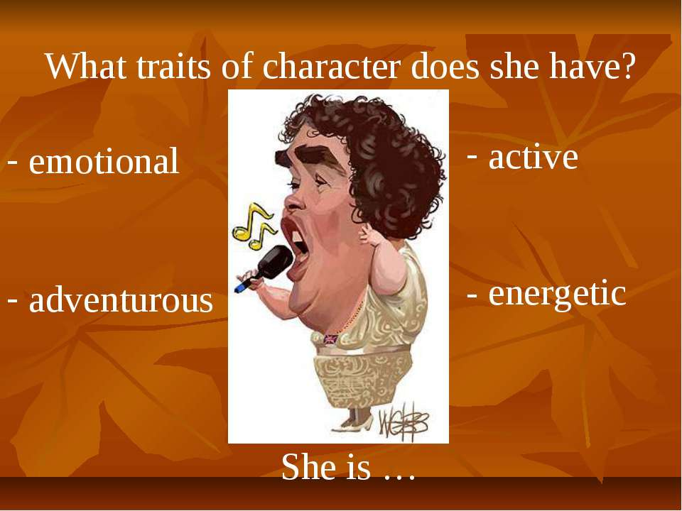 What traits of character does she have? She is … emotional adventurous active...