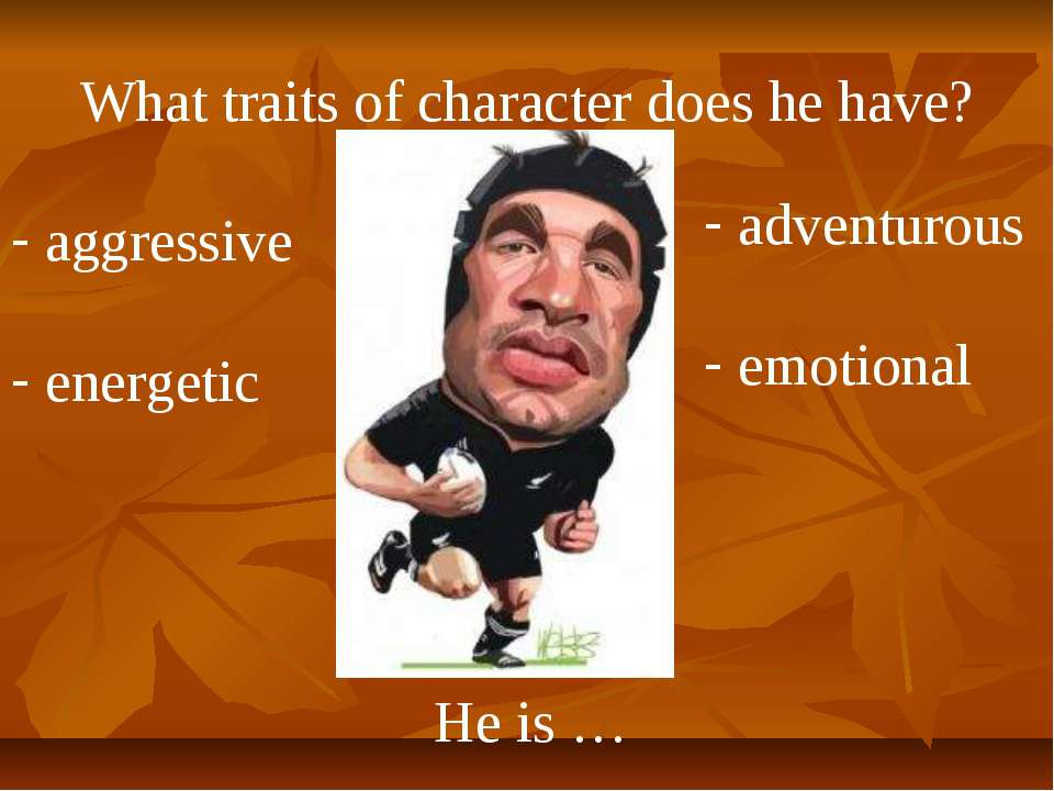 What traits of character does he have? He is … aggressive energetic adventuro...