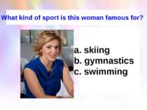 What kind of sport is this woman famous for? skiing b. gymnastics c. swimming