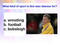 What kind of sport is this man famous for? wrestling football bobsleigh
