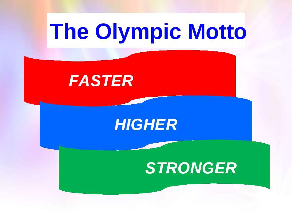 The Olympic Motto HIGHER FASTER STRONGER
