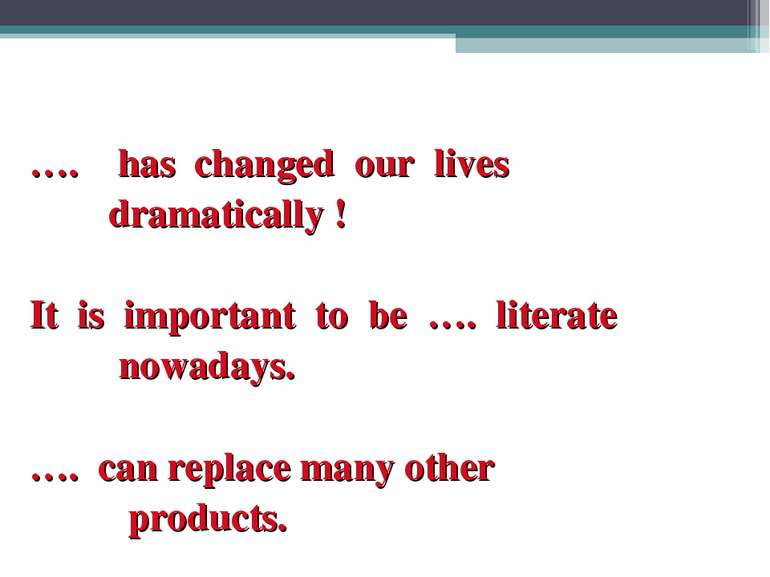 …. has changed our lives dramatically ! It is important to be …. literate now...