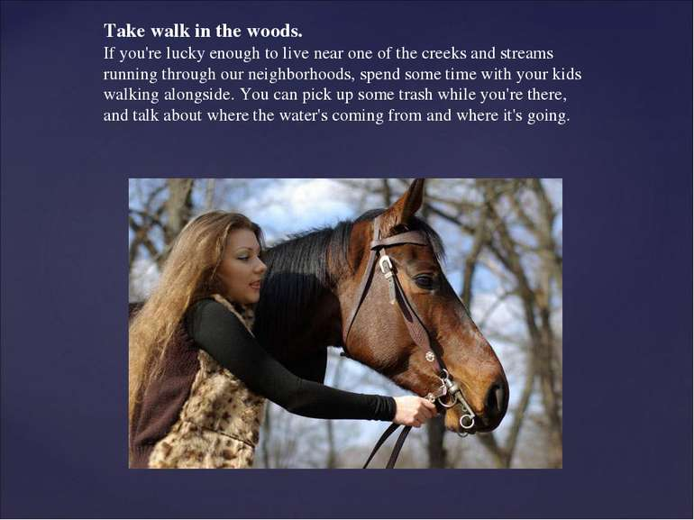 Take walk in the woods. If you're lucky enough to live near one of the creeks...