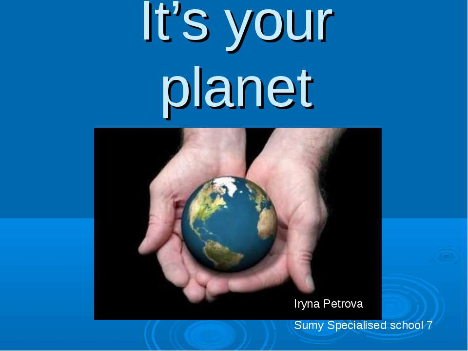 It's your planet Iryna Petrova Sumy Specialised school 7
