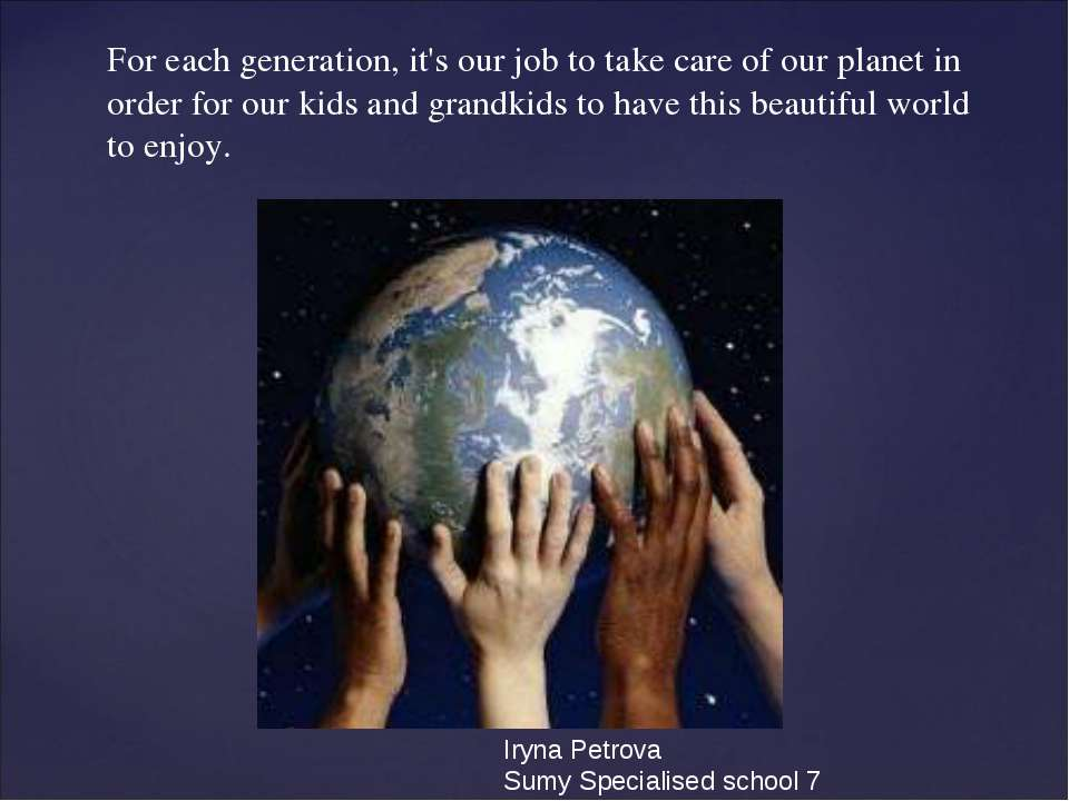 For each generation, it's our job to take care of our planet in order for our...
