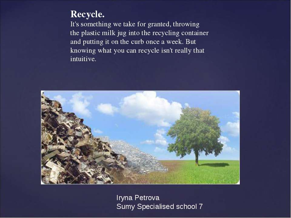 Recycle. It's something we take for granted, throwing the plastic milk jug in...