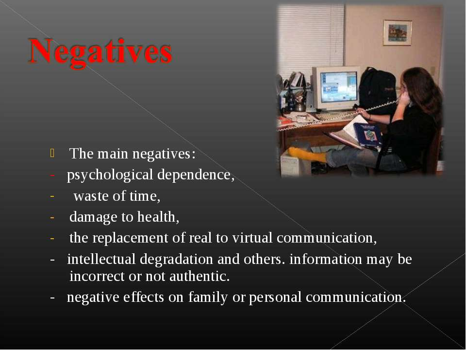 The main negatives: - psychological dependence,  waste of time,  damage to he...