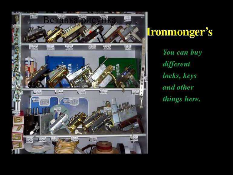Ironmonger's You can buy different locks, keys and other things here.