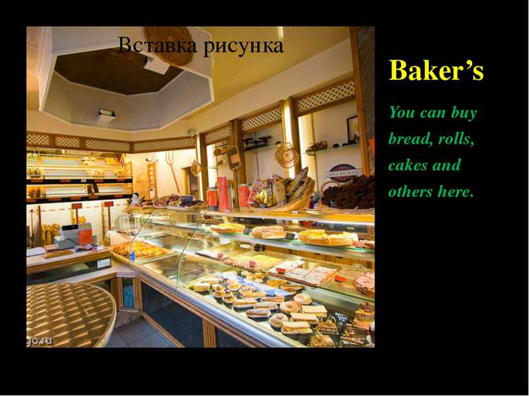 Baker's You can buy bread, rolls, cakes and others here.