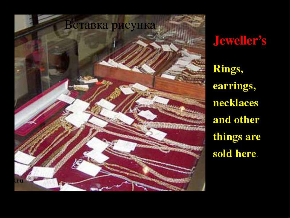 Jeweller's Rings, earrings, necklaces and other things are sold here.
